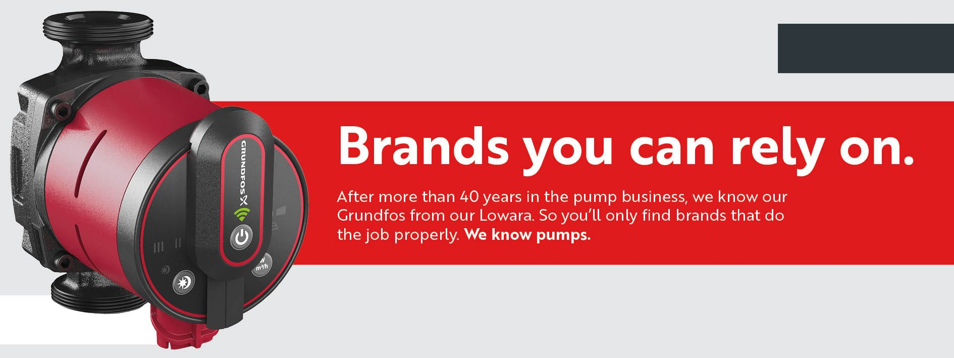 With over 40 years in the pump business, we know our Grundfos from our Lowara